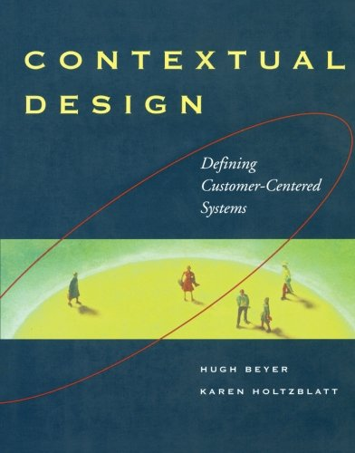 Contextual Design: Defining Customer-Centered Systems (Interactive Technologies), by Hugh Beyer, Karen Holtzblatt