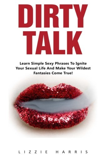 Dirty Talk: Learn Simple Sexy Phrases To Ignite Your Sexual Life And Make Your Wildest Fantasies Come True! (How To Dirty Talk, Dirty Talk For Women, Dirty Talk For (Sexy Fantasy)
