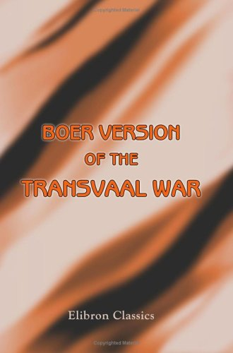 Boer Version of the Transvaal War; or, an English Translation of All Dutch Official Telegrams, Received at Vryheid during Boer War up to the Time When British Troops Occupied Vryheid ebook