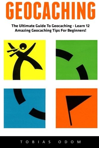 Geocaching: The Ultimate Guide To Geocaching - Learn 12 Amazing Geocaching Tips For Beginners! PDF