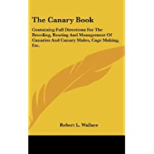 The Canary Book: Containing Full Directions for the Breeding, Rearing and Management of Canaries and Canary Mules, Cage Making, Etc.