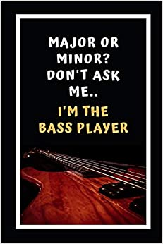 Major Or Minor? Don't Ask Me.. I'm The Bass Player!: Bass Guitar Themed Novelty Lined Notebook / Journal To Write In Perfect Gift Item (6 x 9 inches)