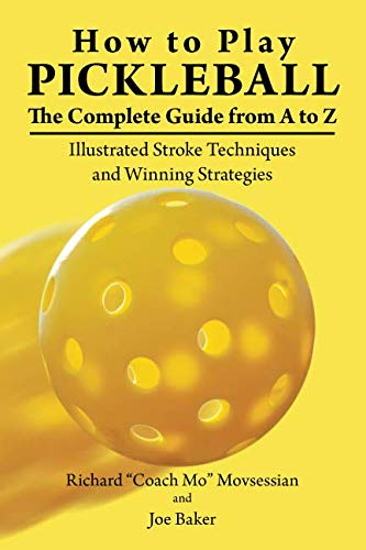 How to Play Pickleball: The Complete Guide from A to Z: Illustrated Stroke Techniques and Winning Strategies