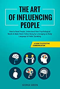 The Art of Influencing People: A Guide to Effective Communication - How to Read People, Understand their Psychological Needs & Make them Follow Along by Leveraging on Body Language & Public Speaking by George  Green