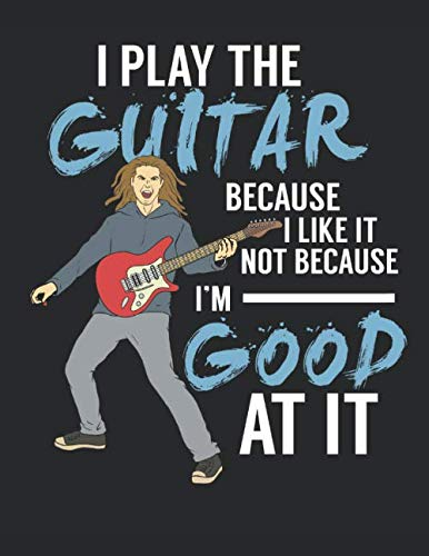 - I Play The Guitar Because I Like It Not Because I'm Good At It: Guitar Tab Notebook I Composition Journal I Guitar Lessons Exercise Notepad I 8.5 x 11 ... Perfect Gift for Guitar Teachers and Students