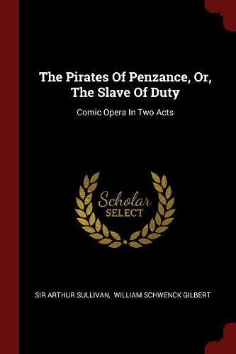 Read Online The Pirates Of Penzance, Or, The Slave Of Duty: Comic Opera In Two Acts pdf epub