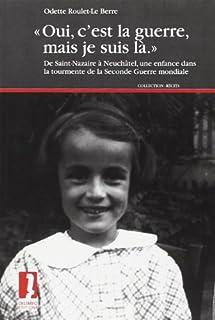 """""""Oui, c'est la guerre, mais je suis là"""" : de Saint-Nazaire à Neuchâtel, une enfance dans la tourmente de la seconde guerre mondiale, Roulet-Le Berre, Odette"""