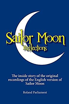 Sailor Moon Reflections: The inside story of the original recordings of the English version of Sailor Moon by [Parliament, Roland]