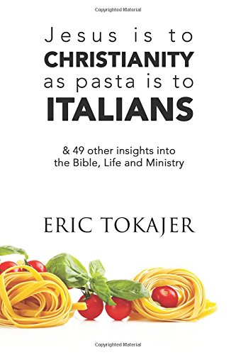 Jesus is to Christianity as Pasta is to Italians: & 49 other insights into the Bible, Life and Ministry