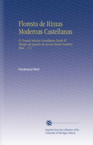 Floresta de Rimas Modernas Castellanas: Ó, Poesiás Selectas Castellanas Desde El Tiempo de Ignacio de Luzan Hasta Nuestros Días ... V.1 (Spanish Edition)