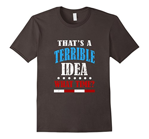 [Men's FUNNY TERRIBLE IDEA T-SHIRT What Time? Meme Quote Gift 3XL Asphalt] (Father And Daughter Halloween Costume Ideas)