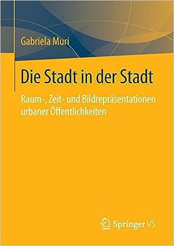 Book Die Stadt in der Stadt: Raum-, Zeit- und Bildrepräsentationen urbaner Öffentlichkeiten