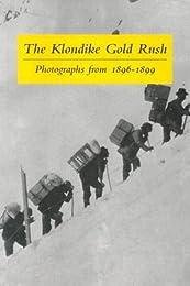 The Klondike Gold Rush:  Photographs From 1896-1899