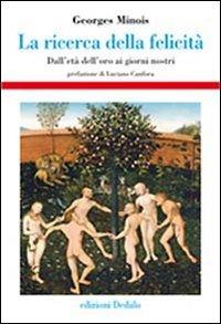 La ricerca della felicità. Dall'età dell'oro ai giorni nostri Copertina rigida – 6 mag 2010 Georges Minois V. Carrassi Dedalo 8822005716