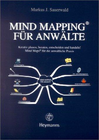 Mind Mapping für Anwälte: Kreativ planen, beraten, entscheiden und handeln!: Mind Maps für die anwaltliche Praxis