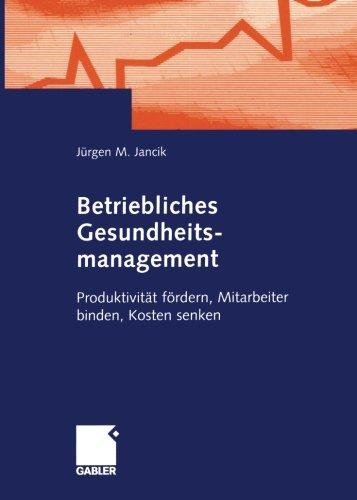 Betriebliches Gesundheitsmanagement: Produktivität fördern, Mitarbeiter binden, Kosten senken (German Edition)