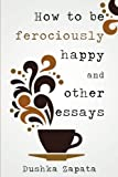 How To Be Ferociously Happy: and other essays (Volume 1)