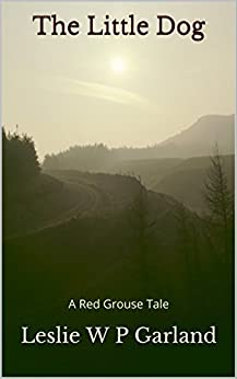 The Little Dog: A story of good and evil, and retribution. (A Red Grouse Tale) by [Garland, Leslie W P]