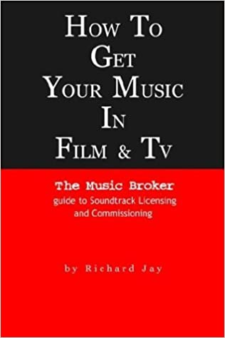 How To Get Your Music in Film and TV: The Music Broker Guide to Soundtrack Licensing and Commissioning