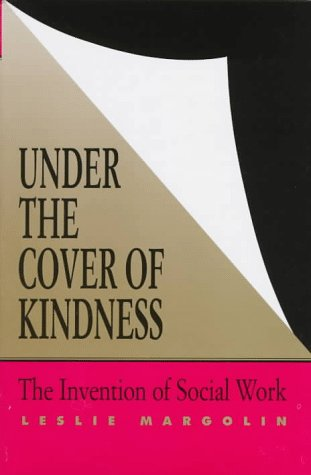 Under the Cover of Kindness: The Invention of Social Work (Knowledge: Disciplinarity and Beyond)
