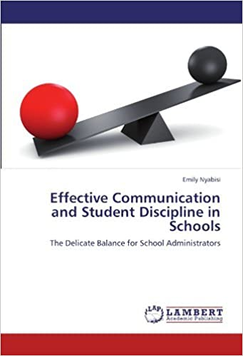 Effective Communication and Student Discipline in Schools: The Delicate Balance for School Administrators by Emily Nyabisi (2012-08-12)