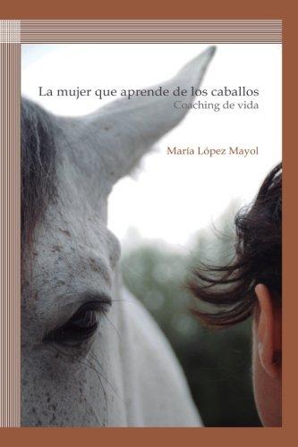 La mujer que aprende de los caballos: Coaching de vida (Spanish Edition) [Maria Lopez Mayol] (Tapa Blanda)
