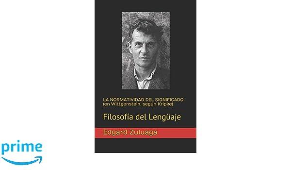LA NORMATIVIDAD DEL SIGNIFICADO en Wittgenstein, según Kripke : Filosofía del Lengüaje: Amazon.es: Edgard Zuluaga: Libros