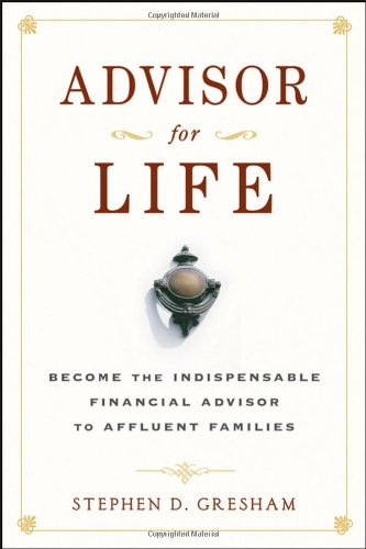 Advisor for Life: Become the Indispensable Financial Advisor to Affluent Families -