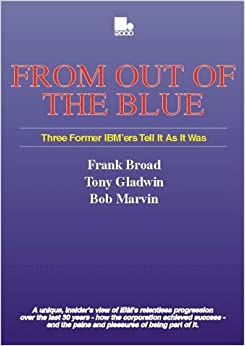 Book From Out of the Blue: Three Former IBM Executives Tell it Like it Was - Frank Broad, Tony Gladwin and Bob Marvin