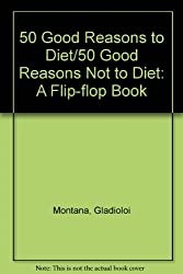 50 Good Reasons to Diet : 50 Good Reasons Not to Diet (Flip-Flop Book)