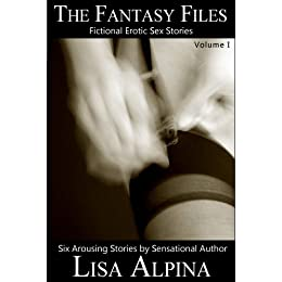 The Fantasy Files - 6 Highly Erotic Sex Stories by [Alpina, Lisa]