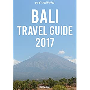 BALI TRAVEL GUIDE 2017 – a pure Travel Guides Book for South East Asia: The best Bali Travel Tips for Bali & Lombok in Indonesia