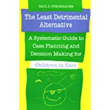 The Least Detrimental Alternative: A Systematic Guide to Case Planning and Decision Making for Children in Care