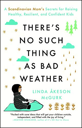 (There's No Such Thing as Bad Weather: A Scandinavian Mom's Secrets for Raising Healthy, Resilient, and Confident Kids (from Friluftsliv to Hygge))