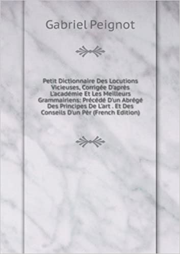 Download Online Petit Dictionnaire Des Locutions Vicieuses, Corrigée D'aprÚs L'académie Et Les Meilleurs Grammairiens: Précédé D'un Abrégé Des Principes De L'art . Et Des Conseils D'un PÚr (French Edition) pdf
