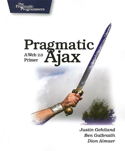Pragmatic Ajax: A Web 2.0 Primer Ben Galbraith, Dion Almaer, Justin Gehtland