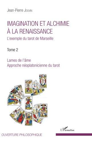 Imagination et alchimie à la Renaissance: L'exemple du tarot de Marseille - Tome 2 : Lames de l'âme, approche néoplatonicienne du tarot (French Edition)