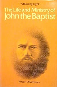 A Burning Light: The Life and Ministry of John the Baptist Robert J. Matthews