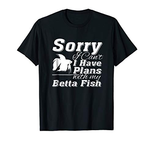 Sorry I Cant I Have Plans With My Betta Fish T Shirt (Betta Fish T Shirt)