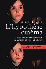 L'hypothèse cinéma : Petit traité de transmission du cinéma à l'école et ailleurs par Alain Bergala