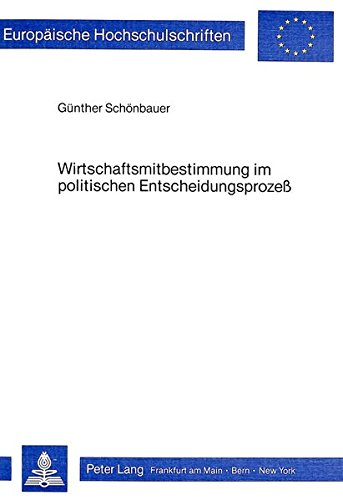 Wirtschaftsmitbestimmung im politischen Entscheidungsprozess: Eine Studie zur politischen Soziologie (Europäische Hochschulschriften / European ... / Publications Universitaires Européennes)