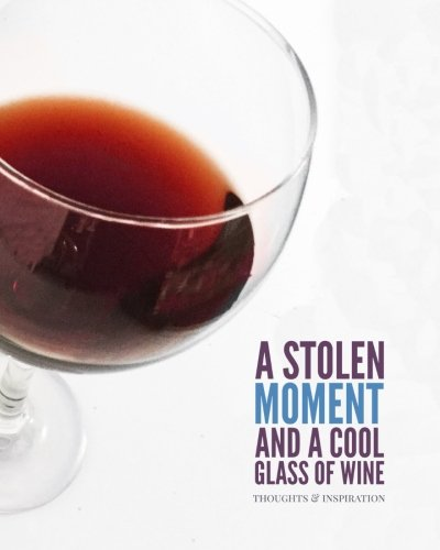 Glass Wine Moment (A Stolen Moment and A Cool Glass Of Wine: Men & Women's Personal Notebook, Writing Journal and Diary: Kick Back With a Favorite Glass of Wine and ... Poems, Lyrics, Thoughts and Inspirations.))