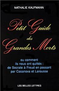 Petit guide des grandes morts. Ou comment ils nous ont quittés : de Socrate à Freud en passant par Casanova et Larousse par Nathalie Kaufmann