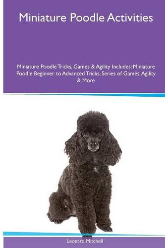 Download Miniature Poodle  Activities Miniature Poodle Tricks, Games & Agility. Includes: Miniature Poodle Beginner to Advanced Tricks, Series of Games, Agility and More pdf