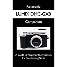 Panasonic LUMIX DMC-GX8 Companion: A Guide To Mastering Your Camera for Breathtaking Shots