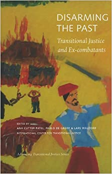 Book Disarming the Past: Transitional Justice and Ex-Combatants (Advancing Transitional Justice) (2010-07-19)