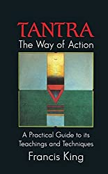 Tantra, the Way of Action: A Practical Guide to Its Teachings and Techniques
