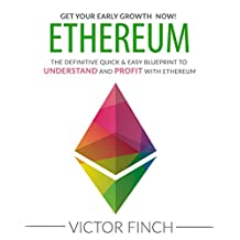 ETHEREUM: The Definitive Quick & Easy Blueprint To Understand and Profit with Ethereum, Bitcoin and Other Cryptocurrencies.