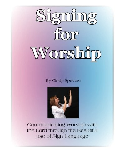 Signing for Worship: Communicating with the Lord through the beautiful use of Sign Language by CreateSpace Independent Publishing Platform