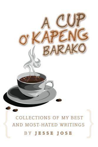 "Collections Of My Best and Most-Hated, ''A Cup O' Kapeng Barako"" Writings"